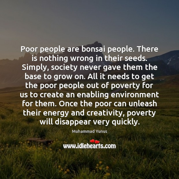 Poor people are bonsai people. There is nothing wrong in their seeds. Muhammad Yunus Picture Quote