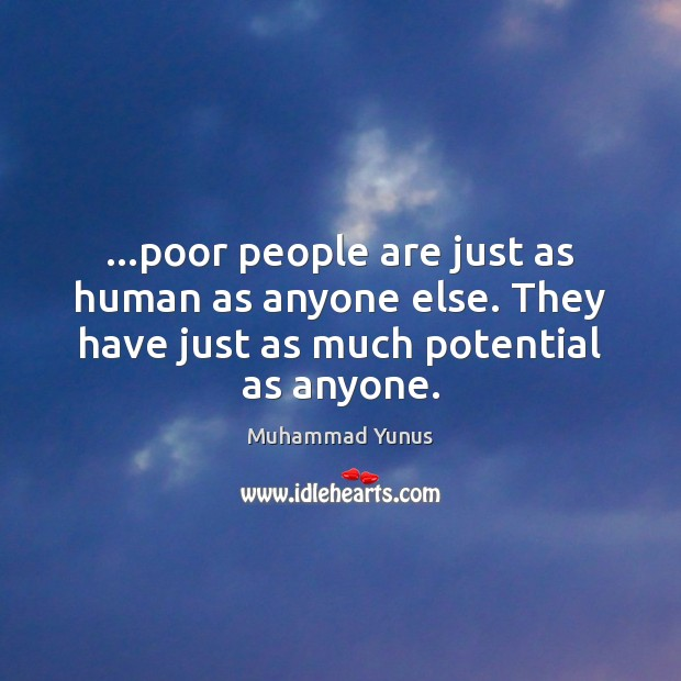 …poor people are just as human as anyone else. They have just Muhammad Yunus Picture Quote