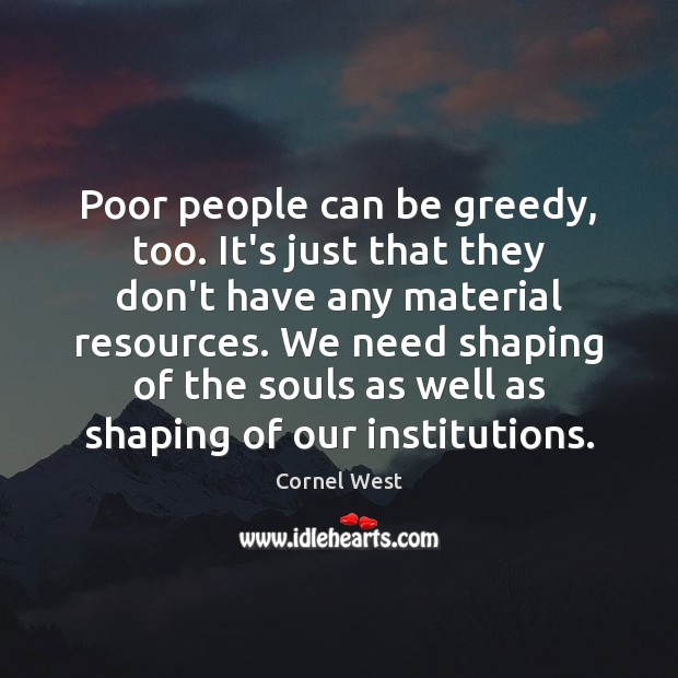Poor people can be greedy, too. It's just that they don't have Cornel West Picture Quote