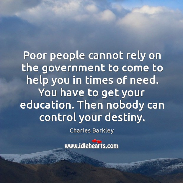Poor people cannot rely on the government to come to help you in times of need. Charles Barkley Picture Quote