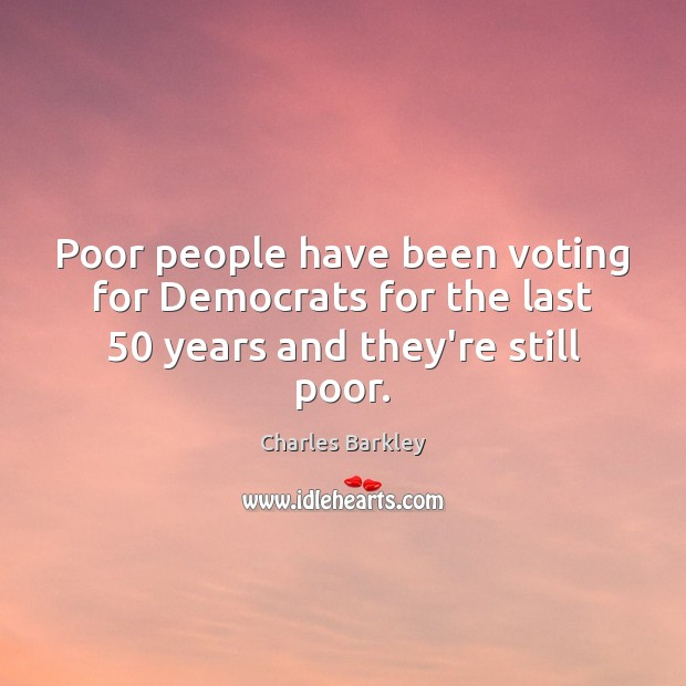 Poor people have been voting for Democrats for the last 50 years and they're still poor. Charles Barkley Picture Quote