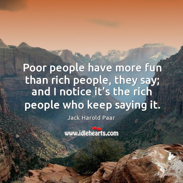 Poor people have more fun than rich people, they say; and I notice it's the rich people who keep saying it. Image