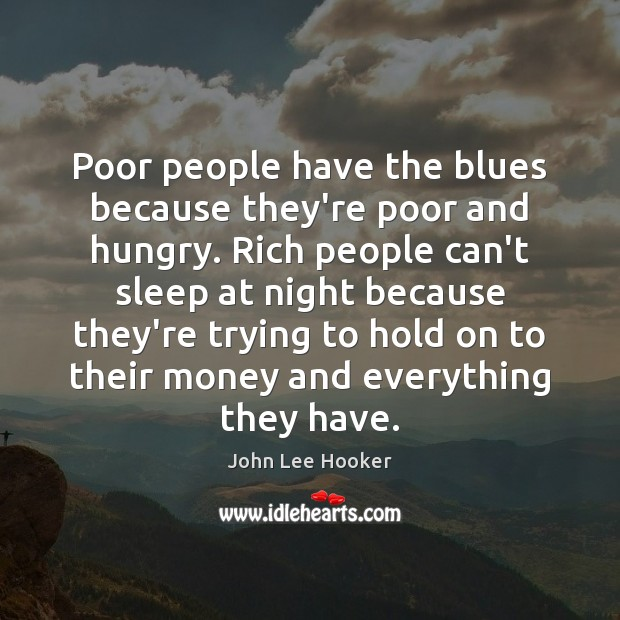 Poor people have the blues because they're poor and hungry. Rich people John Lee Hooker Picture Quote