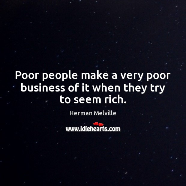 Poor people make a very poor business of it when they try to seem rich. Image