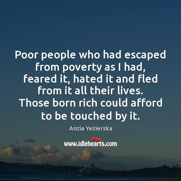 Image, Poor people who had escaped from poverty as I had, feared it,