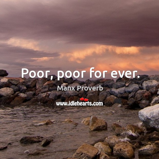 Poor, poor for ever. Manx Proverbs Image