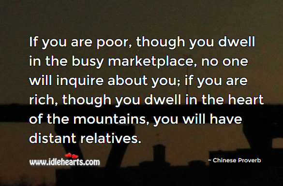 If you are poor, though you dwell in the busy marketplace, no one will inquire about you. Chinese Proverbs Image