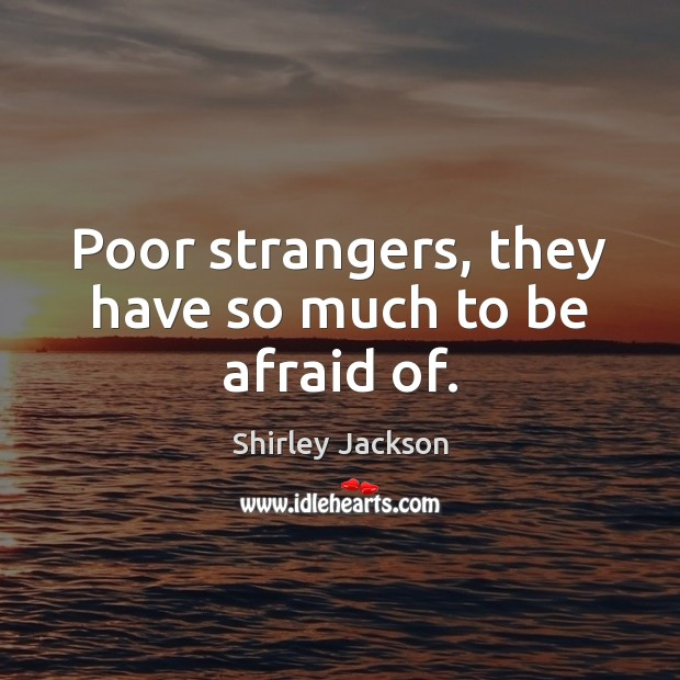 Poor strangers, they have so much to be afraid of. Shirley Jackson Picture Quote