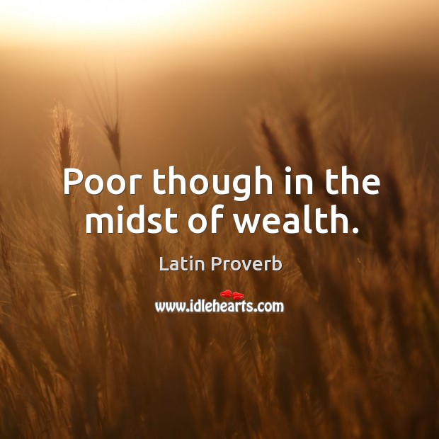 Image, Poor though in the midst of wealth.