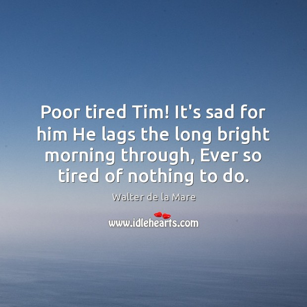 Image, Poor tired Tim! It's sad for him He lags the long bright