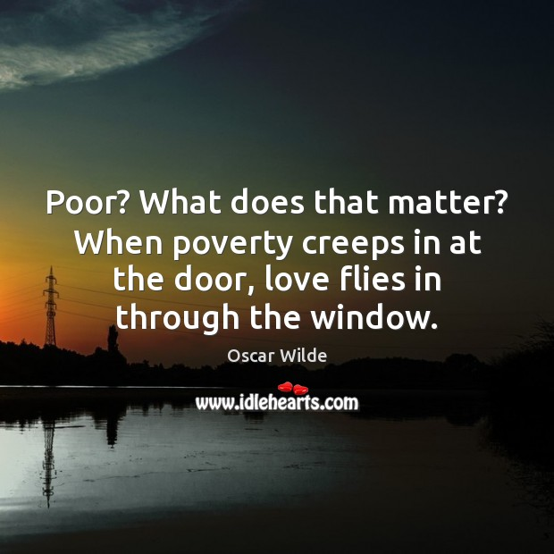 Poor? What does that matter? When poverty creeps in at the door, Oscar Wilde Picture Quote