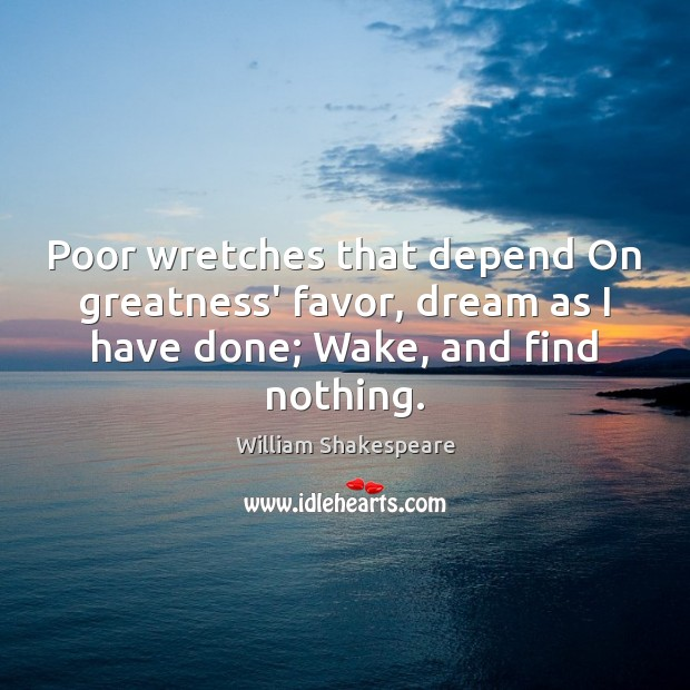 Poor wretches that depend On greatness' favor, dream as I have done; Image
