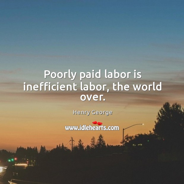 Poorly paid labor is inefficient labor, the world over. Henry George Picture Quote