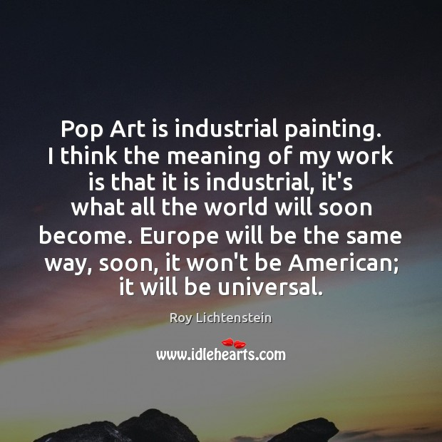 Pop Art is industrial painting. I think the meaning of my work Roy Lichtenstein Picture Quote