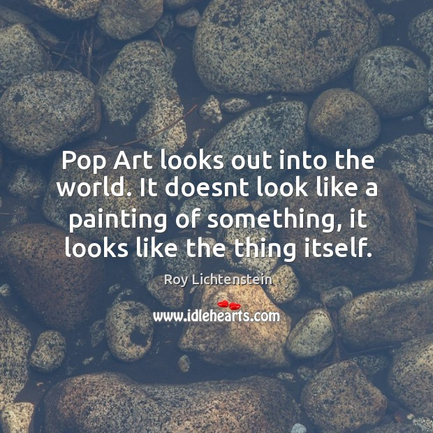 Pop Art looks out into the world. It doesnt look like a Roy Lichtenstein Picture Quote