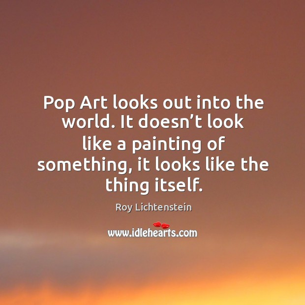 Pop art looks out into the world. It doesn't look like a painting of something, it looks like the thing itself. Roy Lichtenstein Picture Quote