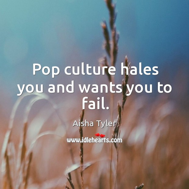 Pop culture hales you and wants you to fail. Image