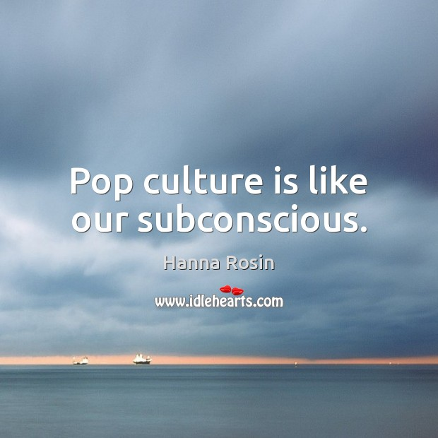 Image, Pop culture is like our subconscious.