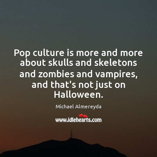 Pop culture is more and more about skulls and skeletons and zombies Michael Almereyda Picture Quote