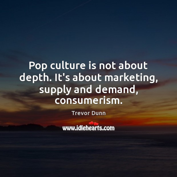 Pop culture is not about depth. It's about marketing, supply and demand, consumerism. Image