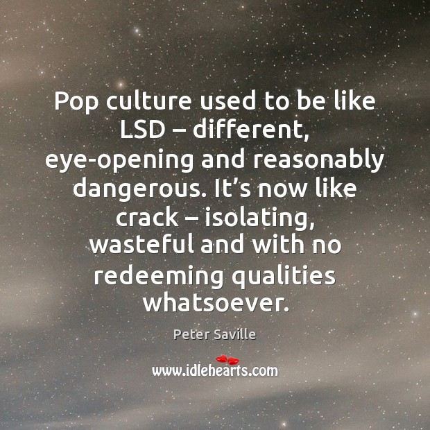 Pop culture used to be like LSD – different, eye-opening and reasonably dangerous. Image