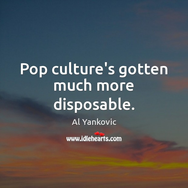 Pop culture's gotten much more disposable. Image