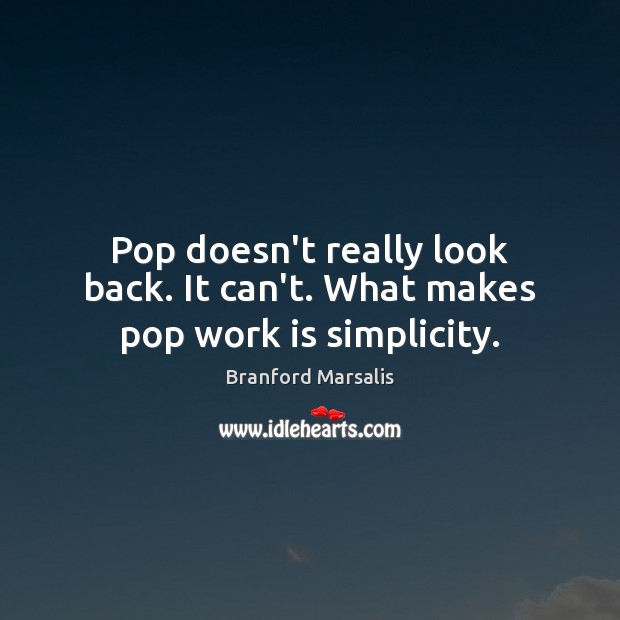 Pop doesn't really look back. It can't. What makes pop work is simplicity. Work Quotes Image