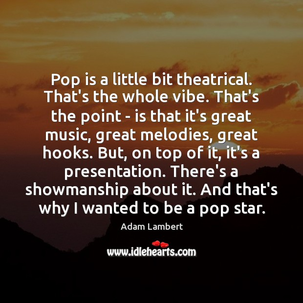 Pop is a little bit theatrical. That's the whole vibe. That's the Adam Lambert Picture Quote