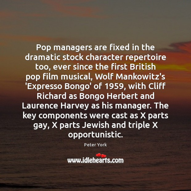 Pop managers are fixed in the dramatic stock character repertoire too, ever Peter York Picture Quote