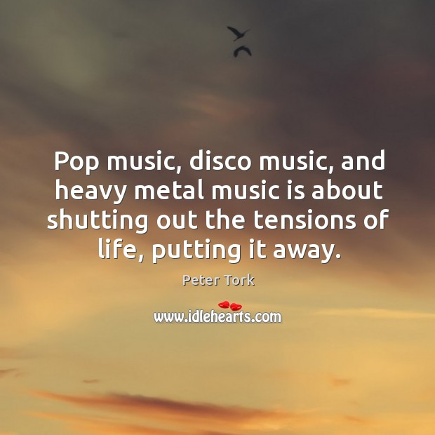 Pop music, disco music, and heavy metal music is about shutting out the tensions of life, putting it away. Image
