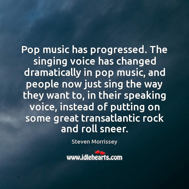 Pop music has progressed. The singing voice has changed dramatically in pop Steven Morrissey Picture Quote