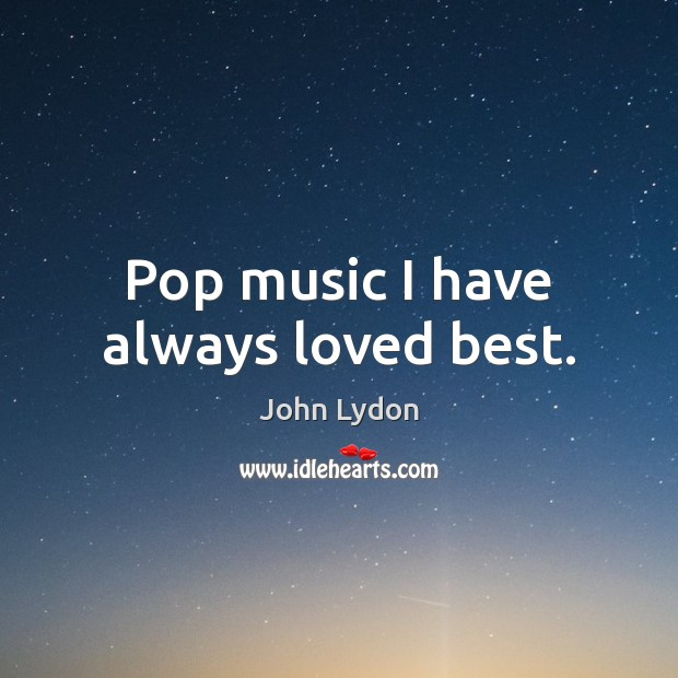 Pop music I have always loved best. John Lydon Picture Quote