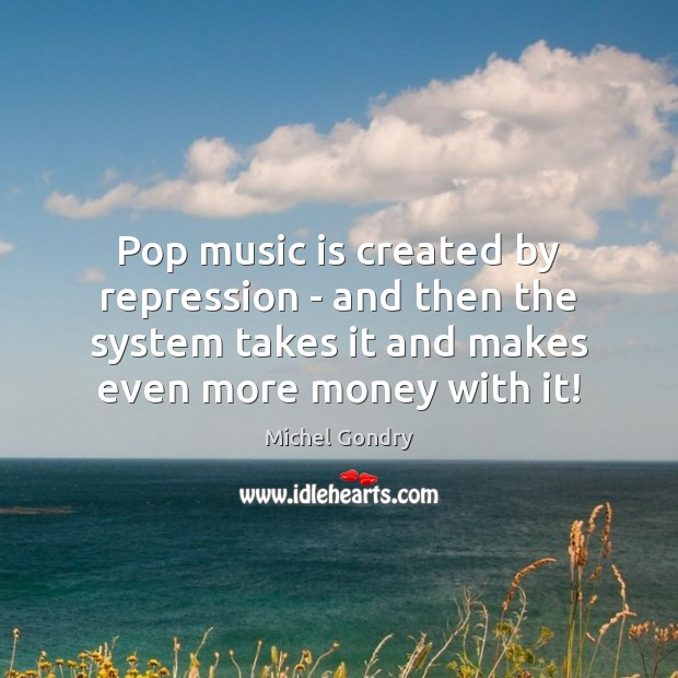 Pop music is created by repression – and then the system takes Michel Gondry Picture Quote