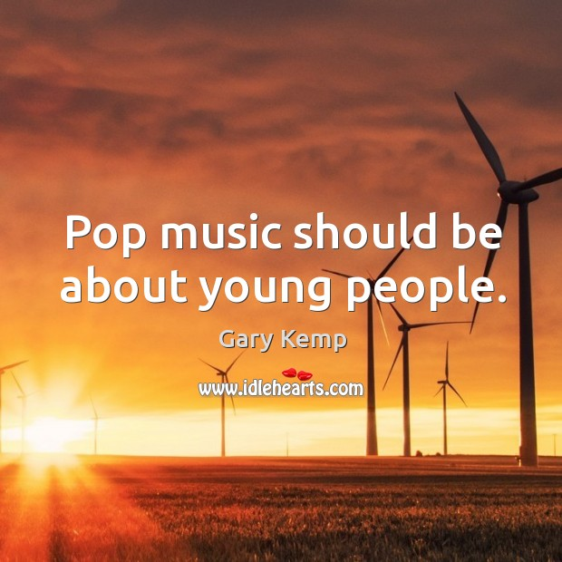Image, Pop music should be about young people.