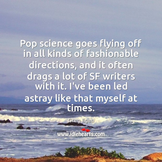 Pop science goes flying off in all kinds of fashionable directions, and Greg Egan Picture Quote
