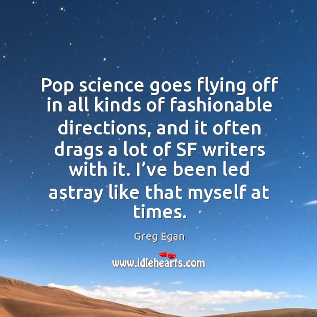 Pop science goes flying off in all kinds of fashionable directions, and it often drags a lot of Greg Egan Picture Quote
