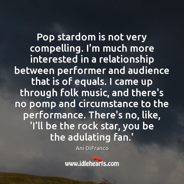 Pop stardom is not very compelling. I'm much more interested in a Ani DiFranco Picture Quote