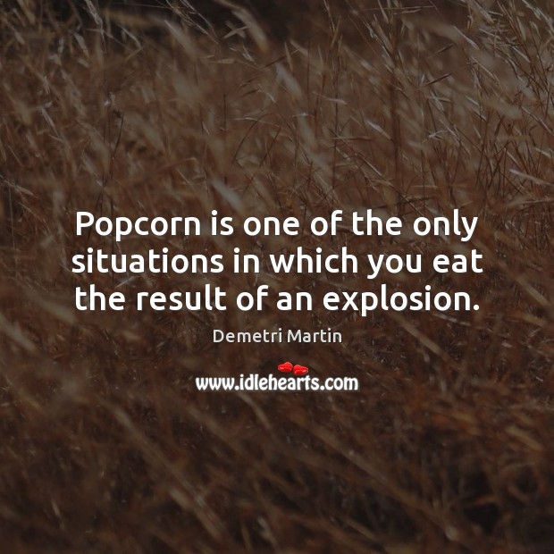 Popcorn is one of the only situations in which you eat the result of an explosion. Demetri Martin Picture Quote