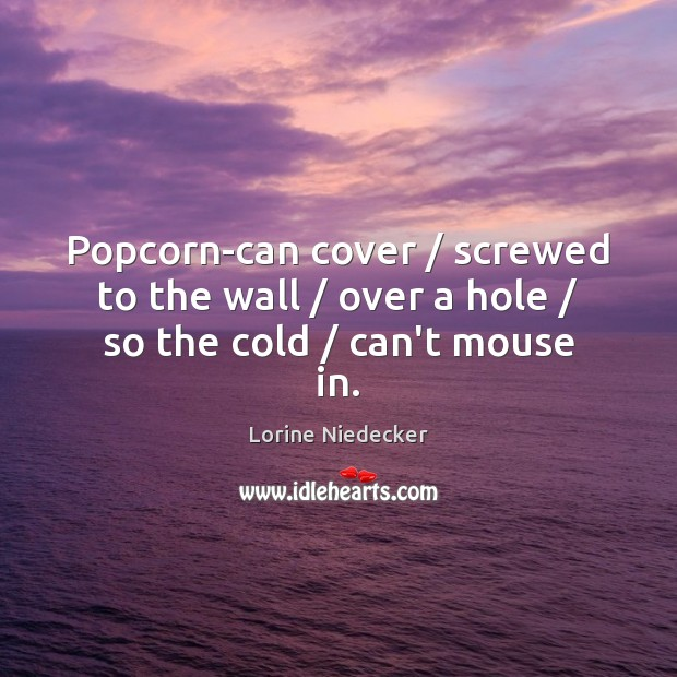 Popcorn-can cover / screwed to the wall / over a hole / so the cold / can't mouse in. Lorine Niedecker Picture Quote