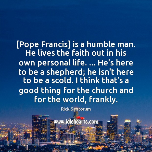 [Pope Francis] is a humble man. He lives the faith out in Rick Santorum Picture Quote