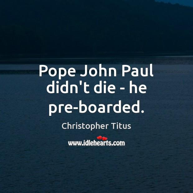 Pope John Paul didn't die – he pre-boarded. Image