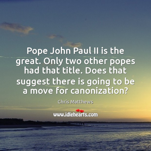 Pope John Paul II is the great. Only two other popes had Chris Matthews Picture Quote
