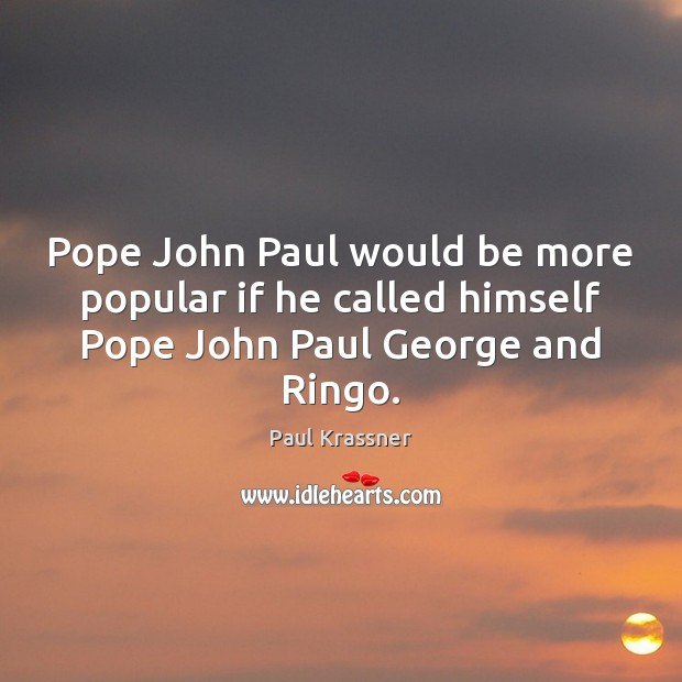 Pope John Paul would be more popular if he called himself Pope John Paul George and Ringo. Paul Krassner Picture Quote