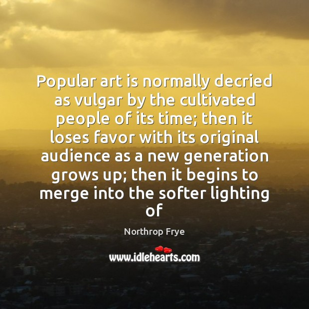 Popular art is normally decried as vulgar by the cultivated people of Northrop Frye Picture Quote