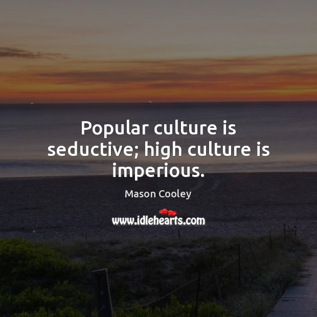 Popular culture is seductive; high culture is imperious. Image