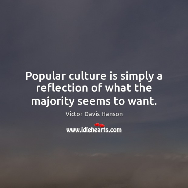 Popular culture is simply a reflection of what the majority seems to want. Victor Davis Hanson Picture Quote