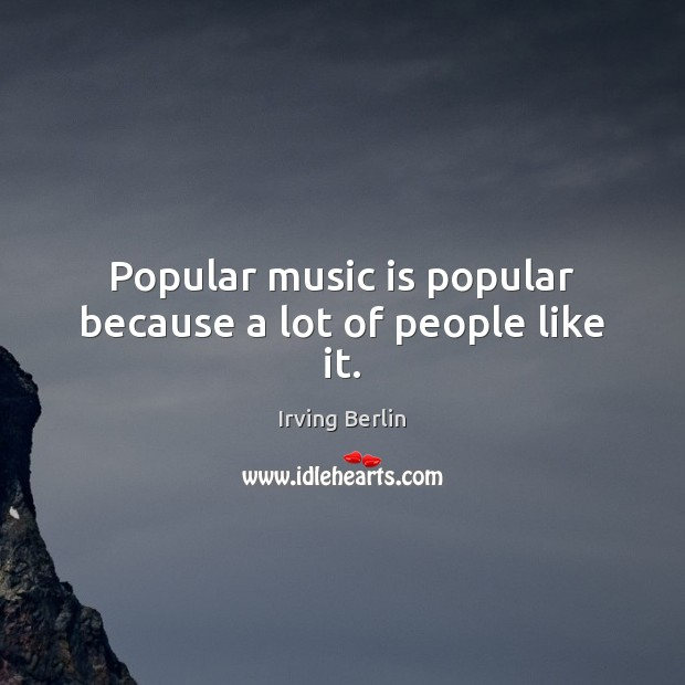Popular music is popular because a lot of people like it. Irving Berlin Picture Quote