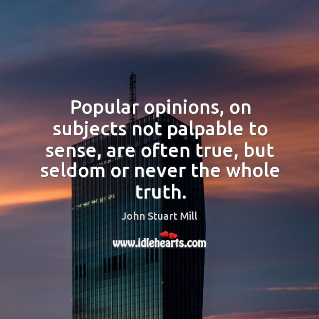 Image, Popular opinions, on subjects not palpable to sense, are often true, but seldom or never the whole truth.