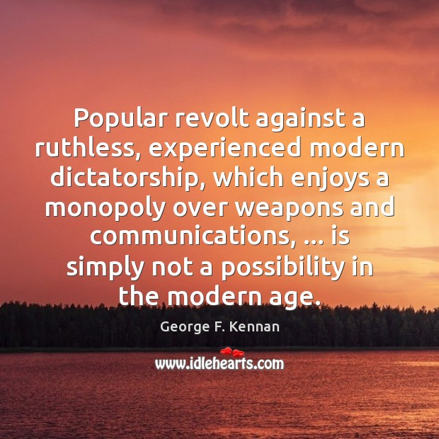 Popular revolt against a ruthless, experienced modern dictatorship, which enjoys a monopoly George F. Kennan Picture Quote