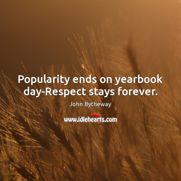 Image, Popularity ends on yearbook day-Respect stays forever.